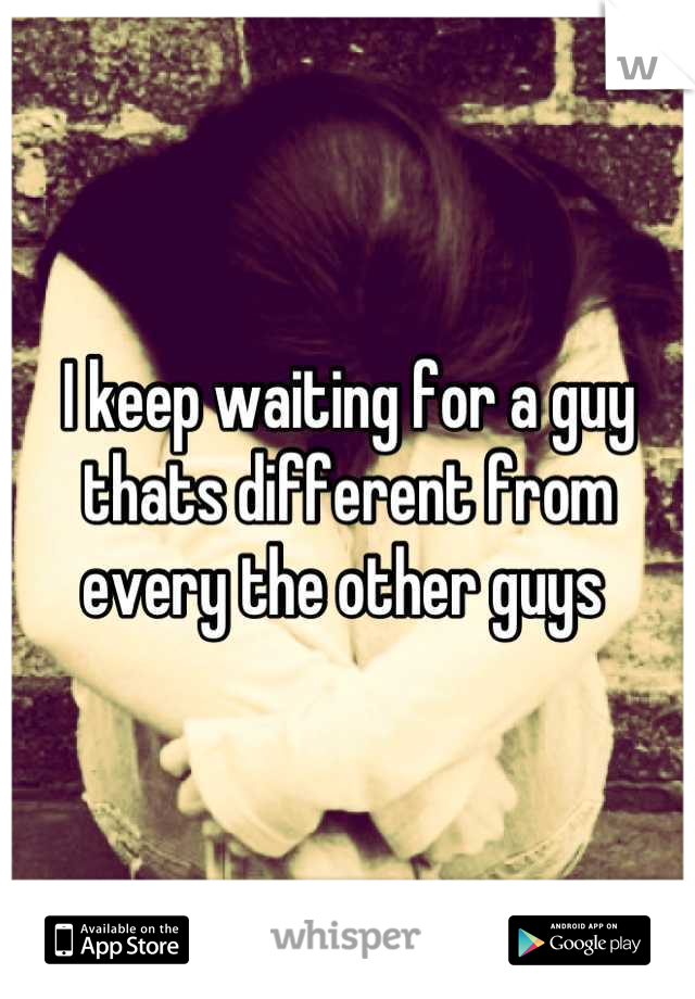 I keep waiting for a guy thats different from every the other guys