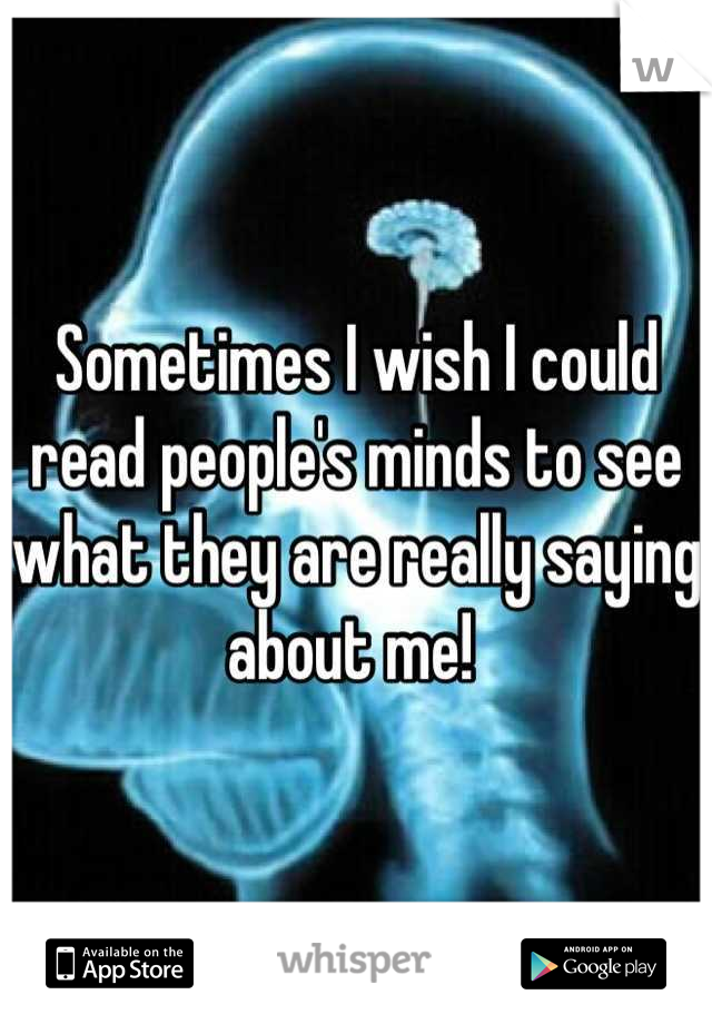 Sometimes I wish I could read people's minds to see what they are really saying about me!
