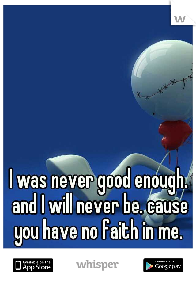 I was never good enough. and I will never be. cause you have no faith in me.