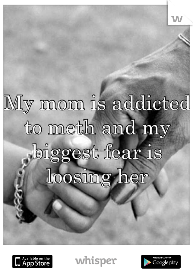 My mom is addicted to meth and my biggest fear is loosing her