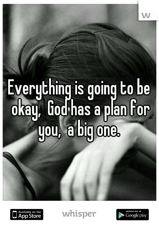 Everything is going to be okay,  God has a plan for you,  a big one.