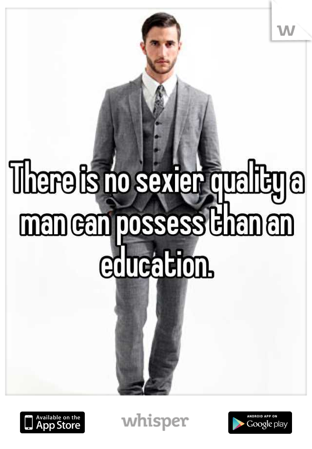 There is no sexier quality a man can possess than an education.