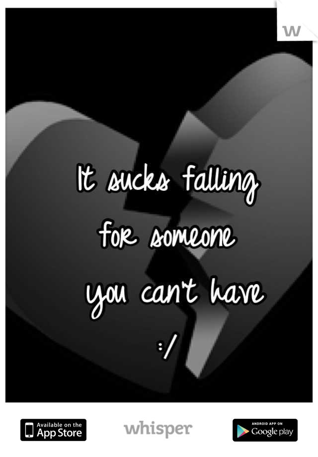 It sucks falling  for someone  you can't have :/