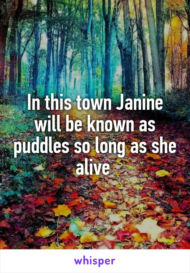 In this town Janine will be known as puddles so long as she alive