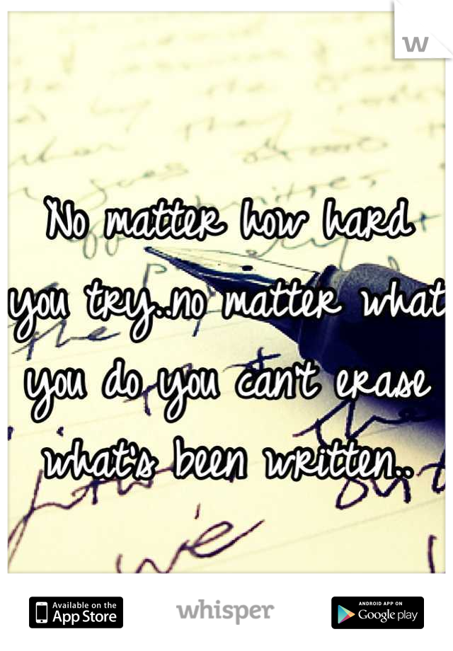 No matter how hard you try..no matter what you do you can't erase what's been written..