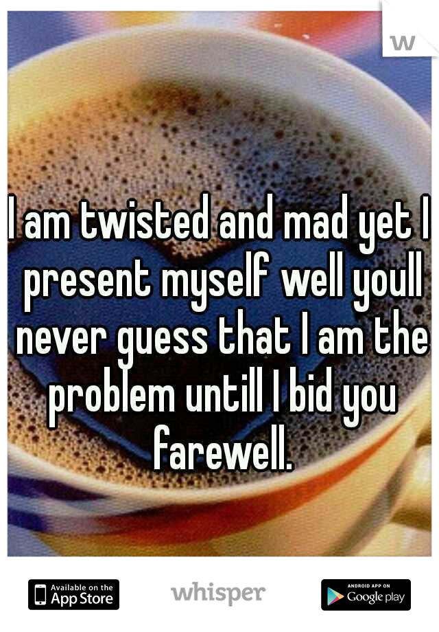 I am twisted and mad yet I present myself well youll never guess that I am the problem untill I bid you farewell.