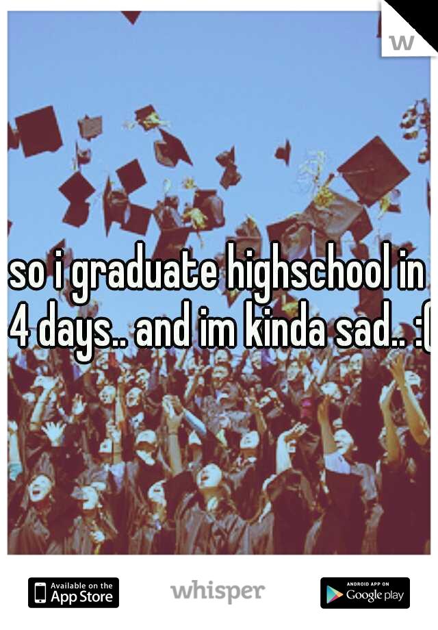 so i graduate highschool in 4 days.. and im kinda sad.. :(