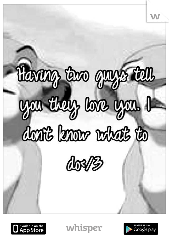 Having two guys tell you they love you. I don't know what to do</3