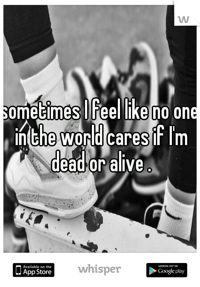 sometimes I feel like no one in the world cares if I'm dead or alive .