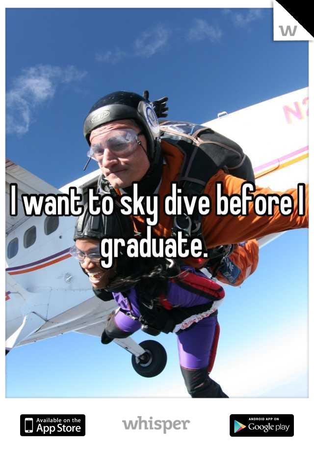 I want to sky dive before I graduate.