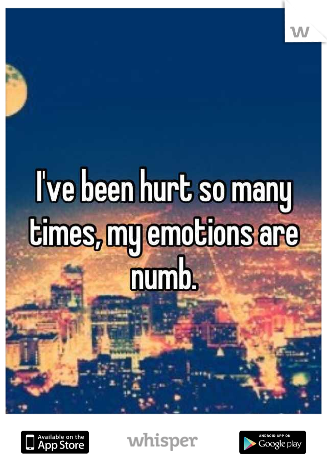 I've been hurt so many times, my emotions are numb.