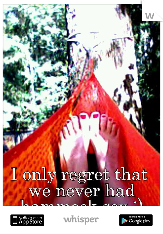 I only regret that we never had hammock sex ;)
