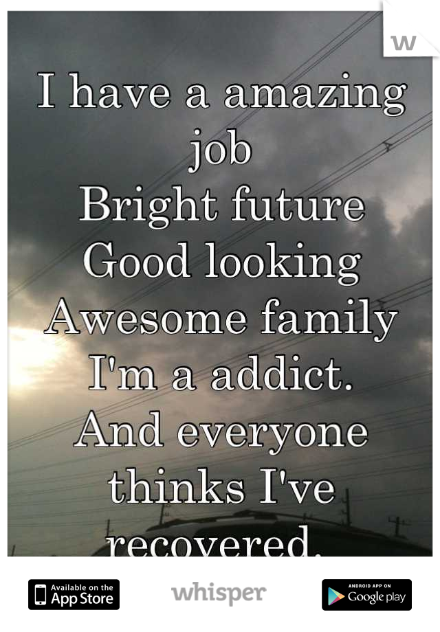 I have a amazing job Bright future Good looking Awesome family I'm a addict.  And everyone thinks I've recovered.