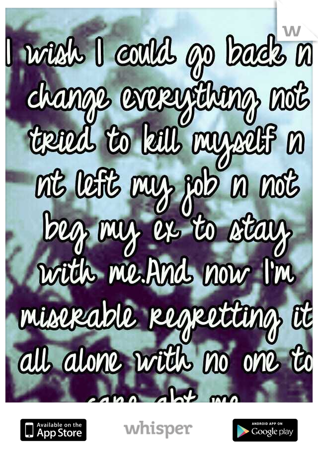 I wish I could go back n change everything not tried to kill myself n nt left my job n not beg my ex to stay with me.And now I'm miserable regretting it all alone with no one to care abt me.