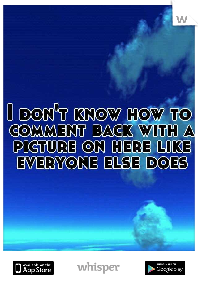 I don't know how to comment back with a picture on here like everyone else does
