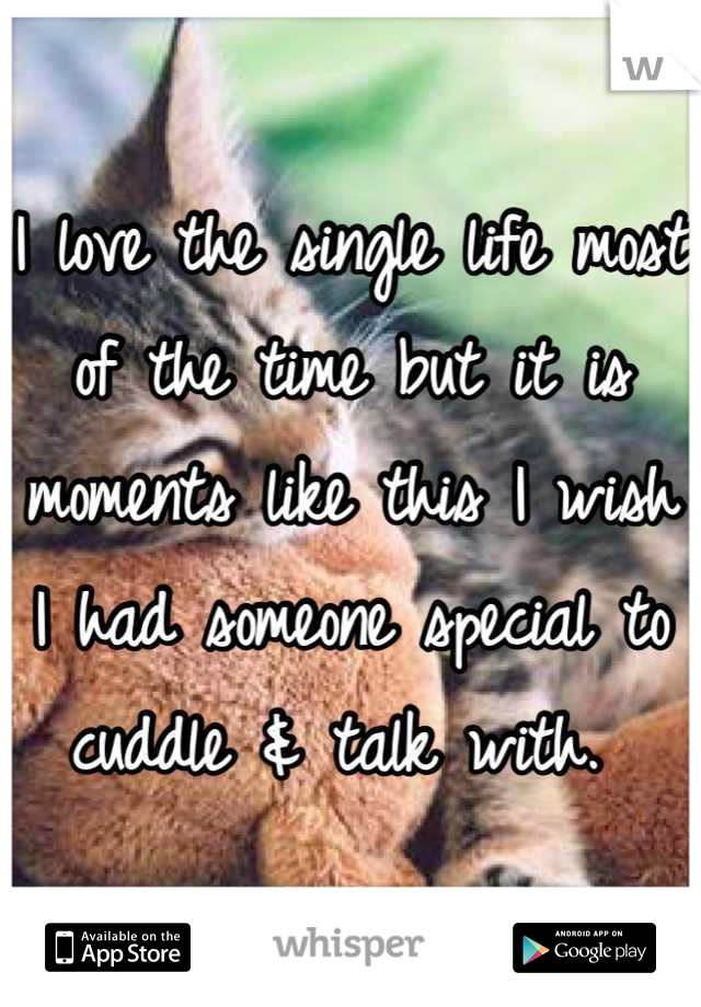 I love the single life most of the time but it is moments like this I wish I had someone special to cuddle & talk with.