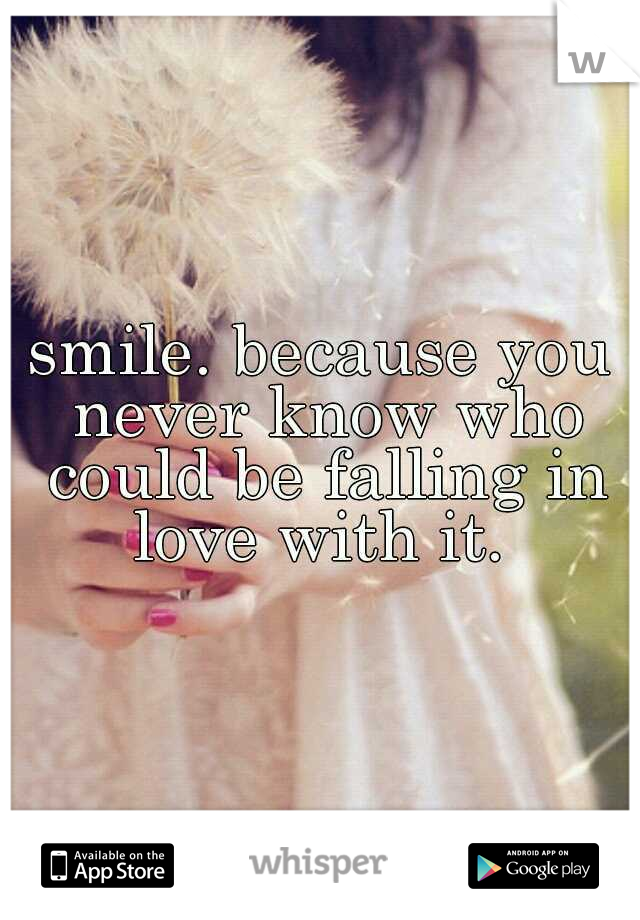 smile. because you never know who could be falling in love with it.