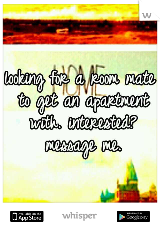 looking for a room mate to get an apartment with. interested? message me.