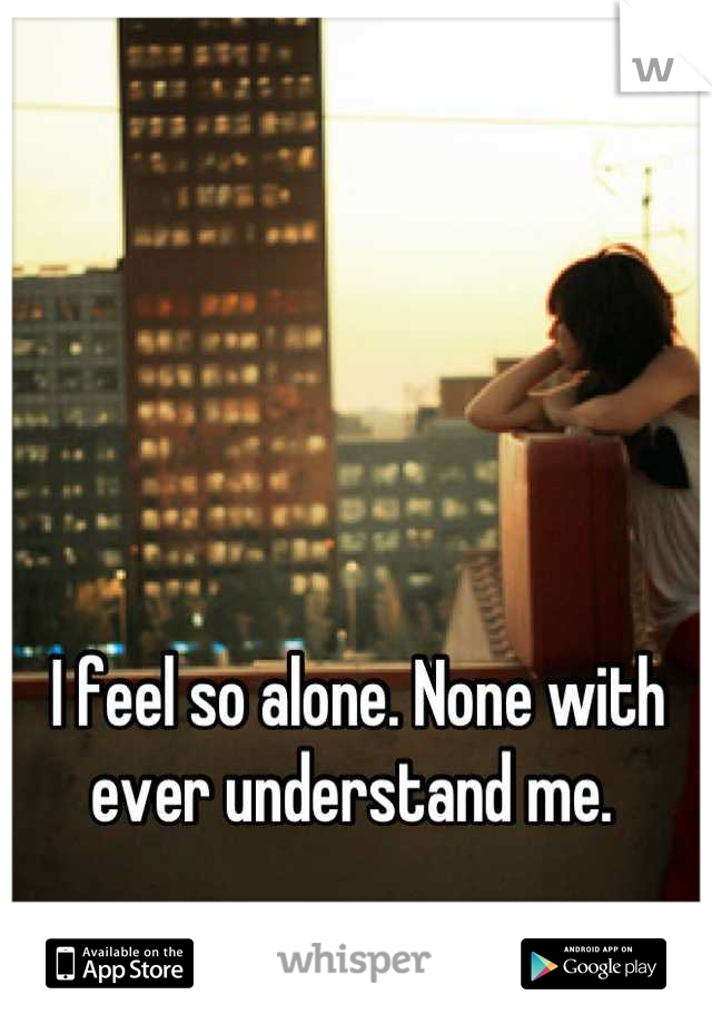 I feel so alone. None with ever understand me.