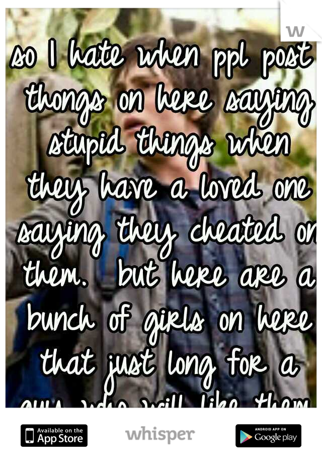 so I hate when ppl post thongs on here saying stupid things when they have a loved one saying they cheated on them.  but here are a bunch of girls on here that just long for a guy who will like them.