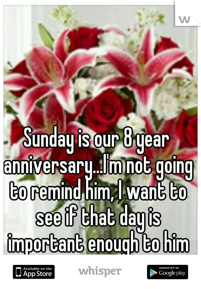 Sunday is our 8 year anniversary...I'm not going to remind him, I want to see if that day is important enough to him to remember on his own...