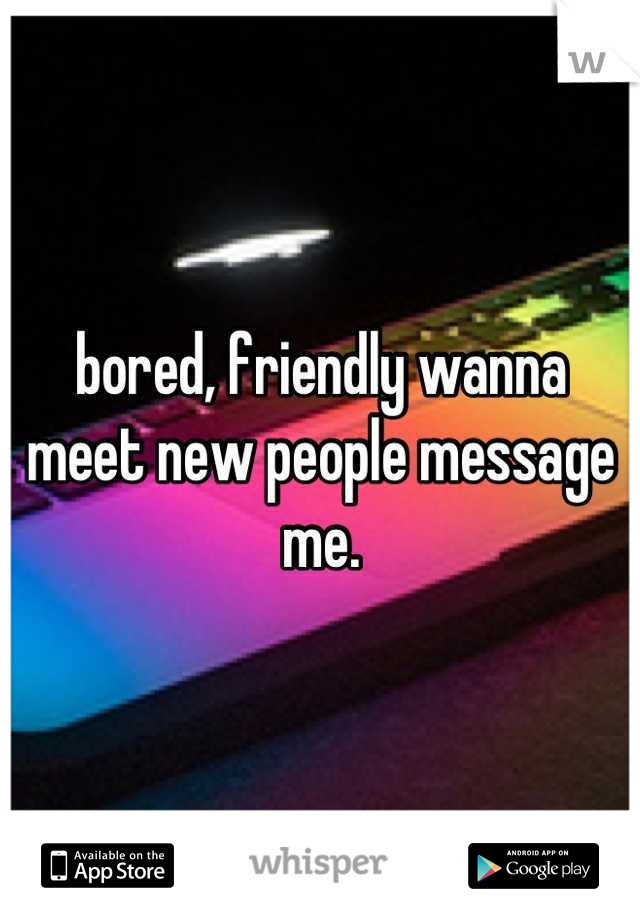 bored, friendly wanna meet new people message me.