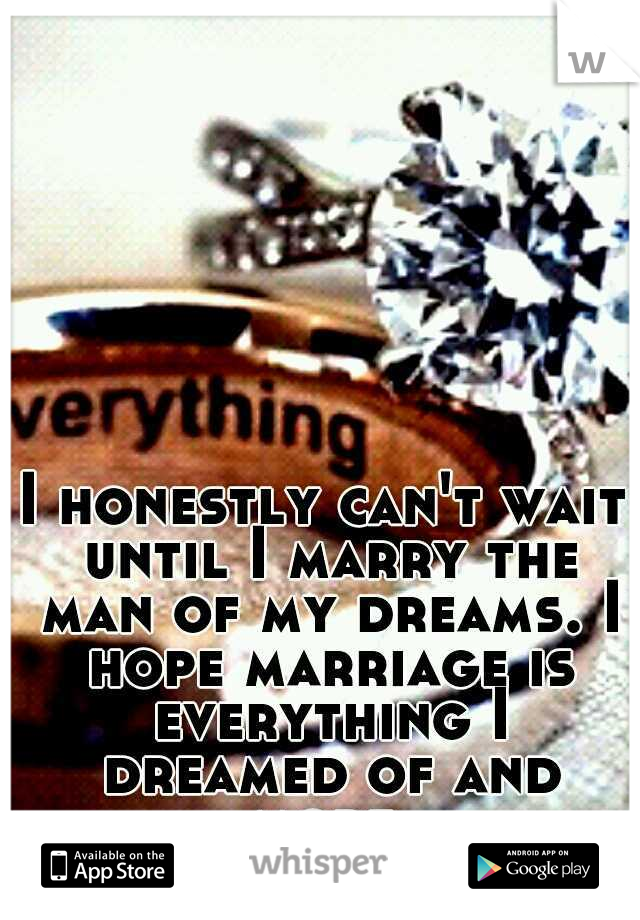I honestly can't wait until I marry the man of my dreams. I hope marriage is everything I dreamed of and more.
