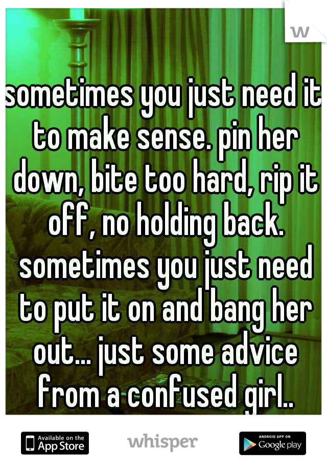 sometimes you just need it to make sense. pin her down, bite too hard, rip it off, no holding back. sometimes you just need to put it on and bang her out... just some advice from a confused girl..