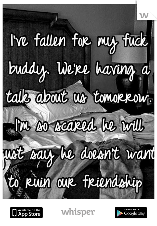 I've fallen for my fuck buddy. We're having a talk about us tomorrow. I'm so scared he will just say he doesn't want to ruin our friendship