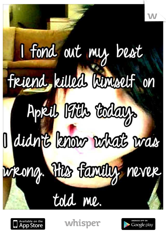 I fond out my best friend killed himself on April 19th today.  I didn't know what was wrong. His family never told me.