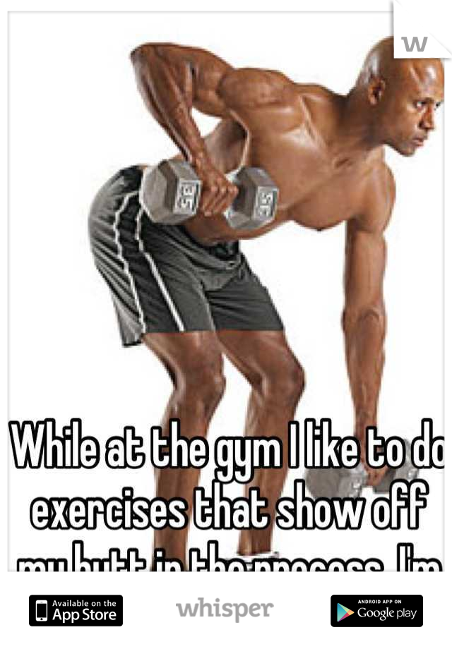 While at the gym I like to do exercises that show off my butt in the process. I'm a dude.