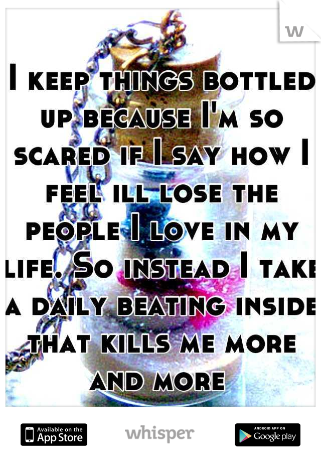 I keep things bottled up because I'm so scared if I say how I feel ill lose the people I love in my life. So instead I take a daily beating inside that kills me more and more