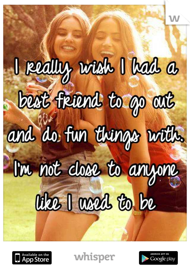 I really wish I had a best friend to go out and do fun things with. I'm not close to anyone like I used to be