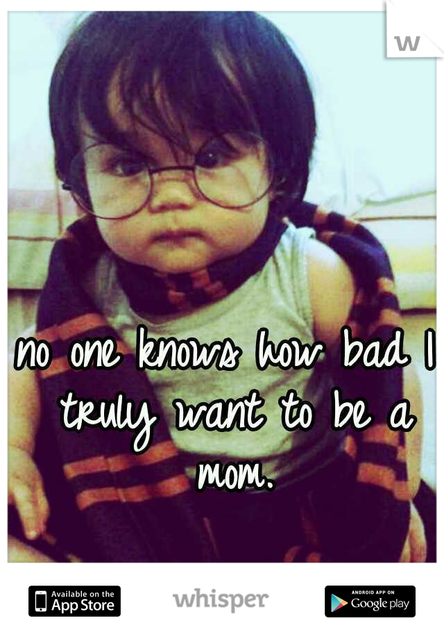 no one knows how bad I truly want to be a mom.