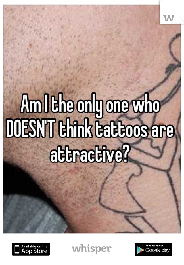 Am I the only one who DOESN'T think tattoos are attractive?