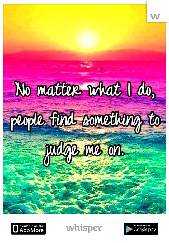 No matter what I do, people find something to judge me on.