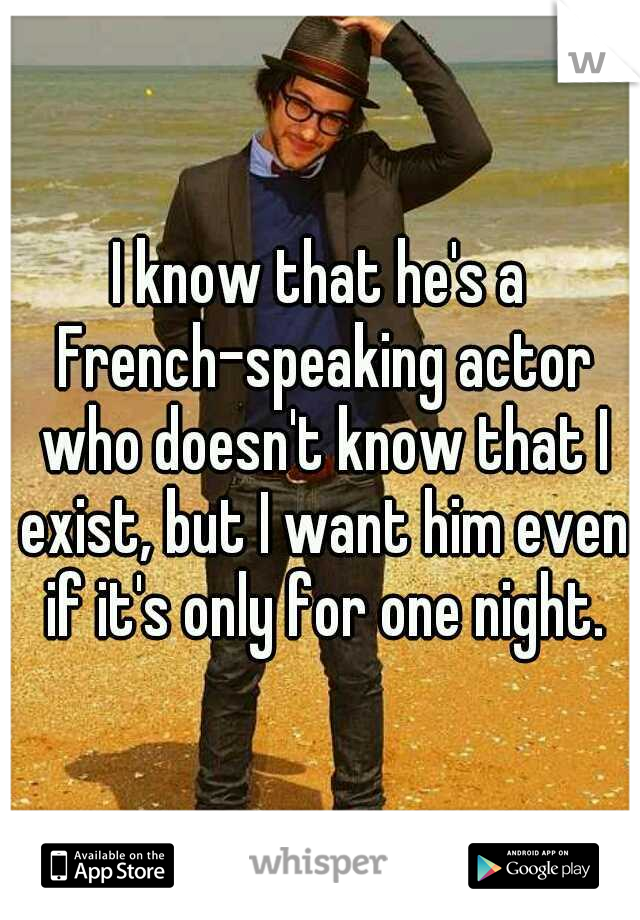 I know that he's a French-speaking actor who doesn't know that I exist, but I want him even if it's only for one night.