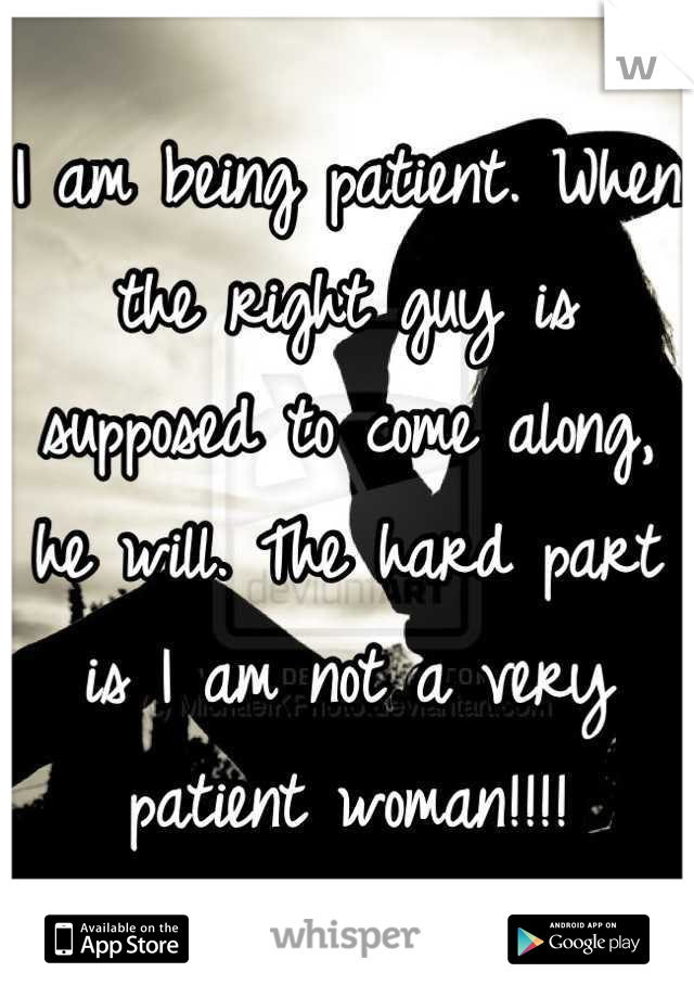 I am being patient. When the right guy is supposed to come along, he will. The hard part is I am not a very patient woman!!!!