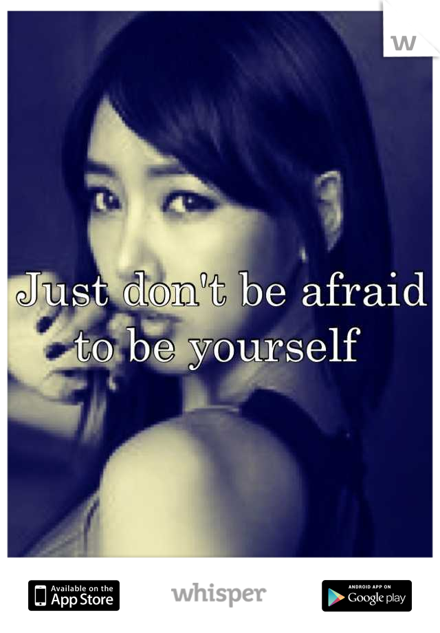 Just don't be afraid to be yourself