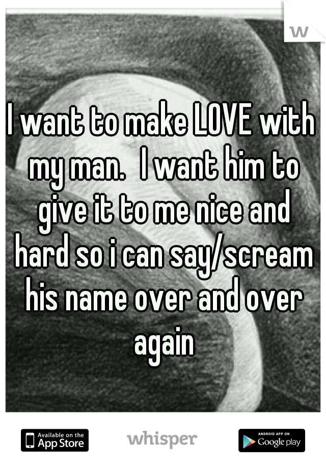 I want to make LOVE with my man. I want him to give it to me nice and hard so i can say/scream his name over and over again
