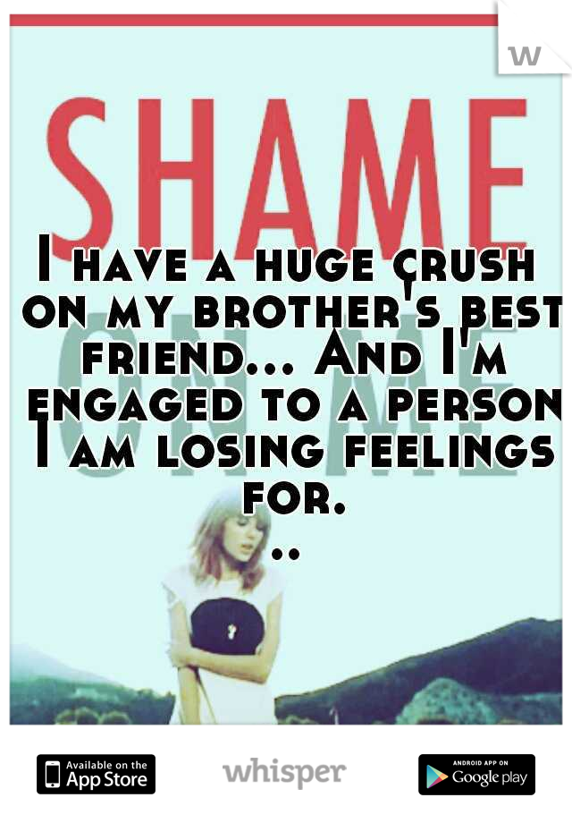 I have a huge crush on my brother's best friend... And I'm engaged to a person I am losing feelings for...