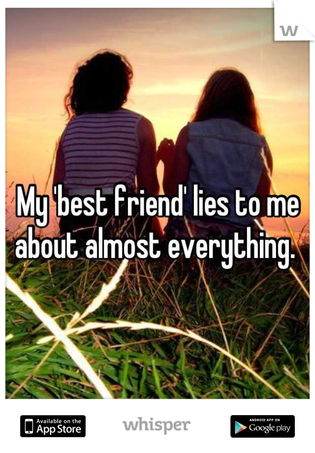 My 'best friend' lies to me about almost everything.