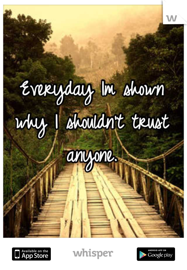 Everyday Im shown why I shouldn't trust anyone.