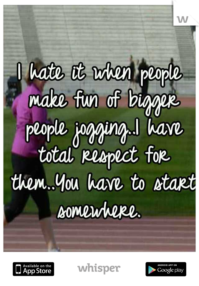 I hate it when people make fun of bigger people jogging..I have total respect for them..You have to start somewhere.