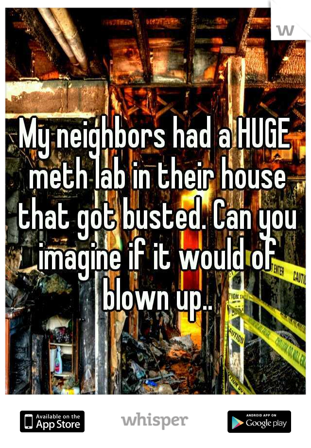 My neighbors had a HUGE meth lab in their house that got busted. Can you imagine if it would of blown up..