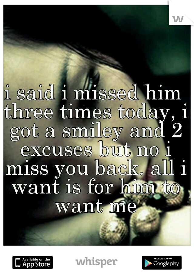 i said i missed him three times today, i got a smiley and 2 excuses but no i miss you back. all i want is for him to want me