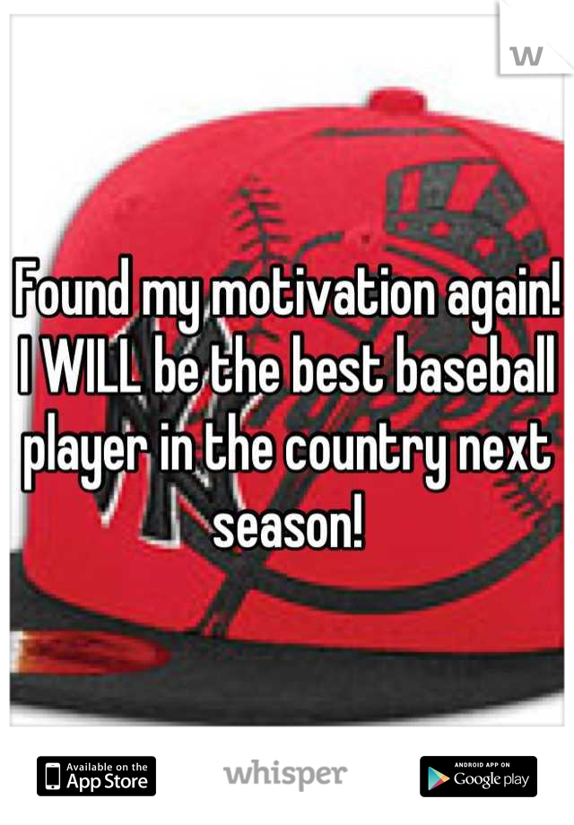 Found my motivation again! I WILL be the best baseball player in the country next season!