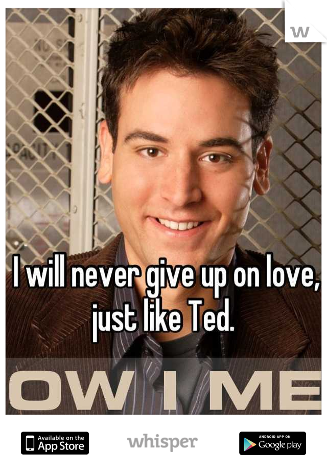 I will never give up on love, just like Ted.
