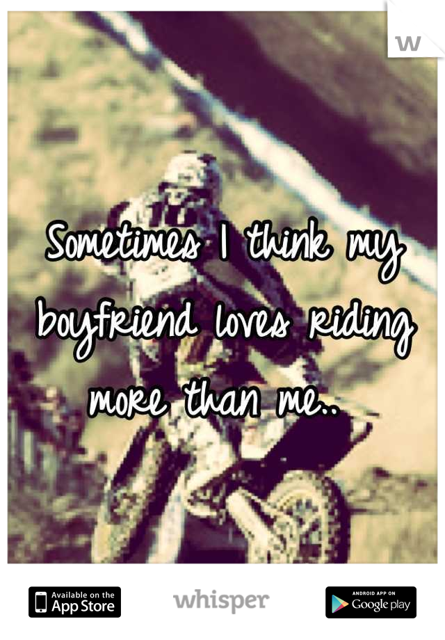 Sometimes I think my boyfriend loves riding more than me..