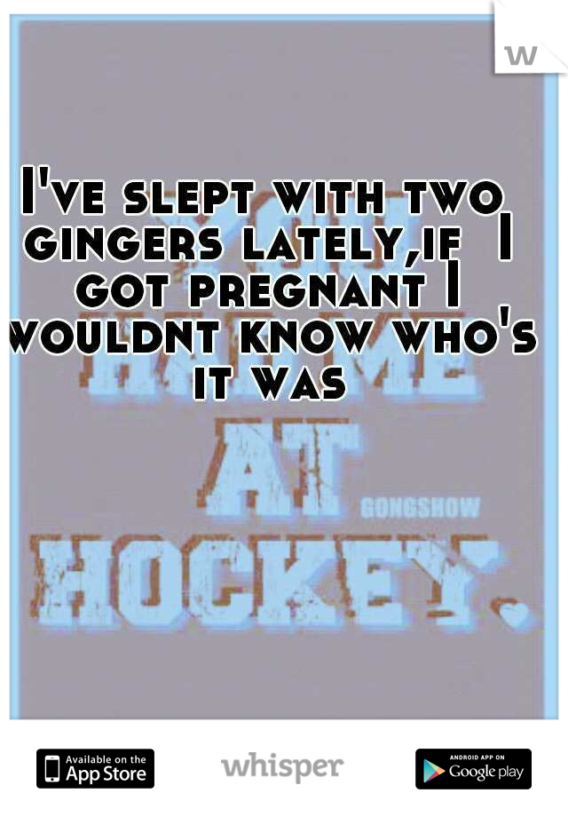 I've slept with two gingers lately,if  I got pregnant I wouldnt know who's it was